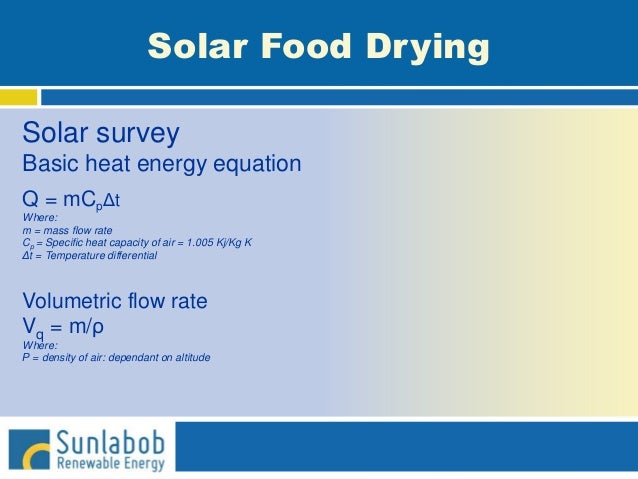 Solar Food Drying Solar survey Basic heat energy equation Q = mCpΔt Where: m = mass flow rate Cp = Specific heat capacity ...