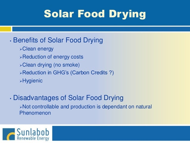 Solar Food Drying • Benefits of Solar Food Drying Clean energy Reduction of energy costs Clean drying (no smoke) Reduc...