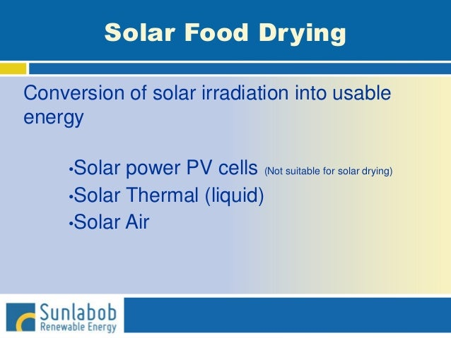 Solar Food Drying Conversion of solar irradiation into usable energy •Solar power PV cells (Not suitable for solar drying)...