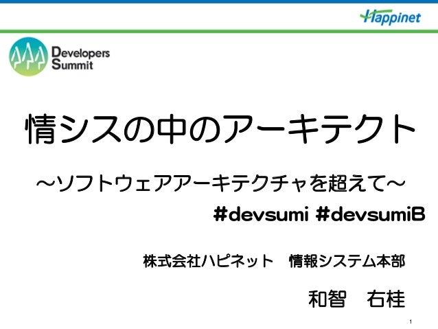 1 情シスの中のアーキテクト ~ソフトウェアアーキテクチャを超えて~ 株式会社ハピネット 情報システム本部 和智 右桂 ##ddeevvssuummii  ##ddeevvssuummiiBB