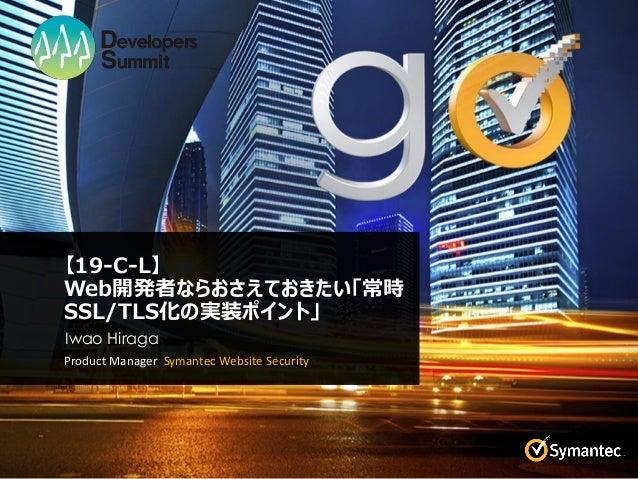 【19-C-L】 Web開発者ならおさえておきたい「常時 SSL/TLS化の実装ポイント」 Product Manager Symantec Website Security Iwao Hiraga