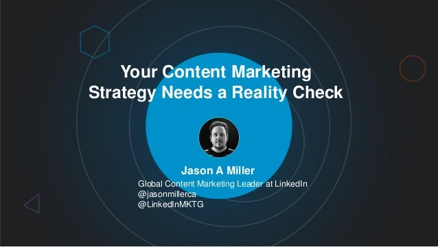 Your Content Marketing Strategy Needs a Reality Check Jason A Miller Global Content Marketing Leader at LinkedIn @jasonmil...