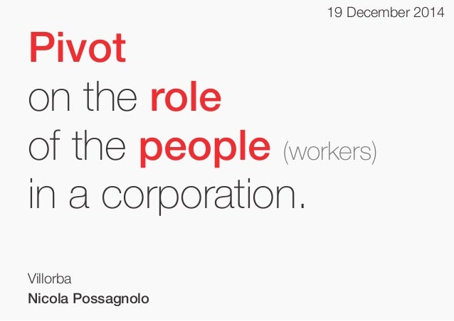 19 December 2014  Pivot on the role of the people (workers) in a corporation. Villorba Nicola Possagnolo