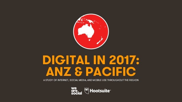 1 DIGITAL IN 2017: A STUDY OF INTERNET, SOCIAL MEDIA, AND MOBILE USE THROUGHOUT THE REGION ANZ & PACIFIC