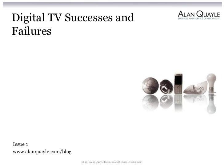 Digital TV Successes andFailuresIssue 1www.alanquayle.com/blog                          © 2011 Alan Quayle Business and Se...