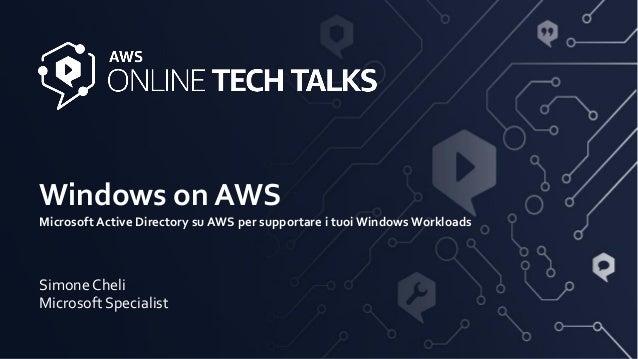 Windows on AWS Microsoft Active Directory su AWS per supportare i tuoi Windows Workloads Simone Cheli Microsoft Specialist