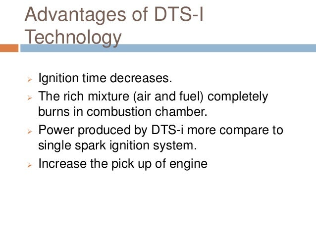 Advantages of DTS-I Technology  Ignition time decreases.  The rich mixture (air and fuel) completely burns in combustion...