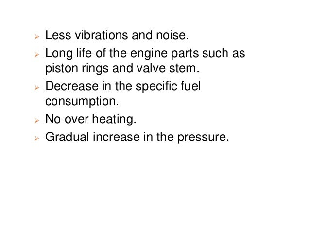  Less vibrations and noise.  Long life of the engine parts such as piston rings and valve stem.  Decrease in the specif...