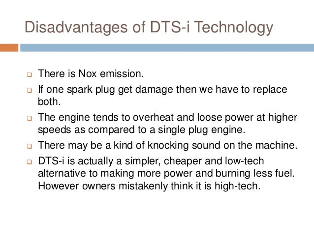 Disadvantages of DTS-i Technology  There is Nox emission.  If one spark plug get damage then we have to replace both.  ...