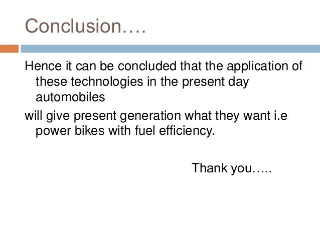 Conclusion…. Hence it can be concluded that the application of these technologies in the present day automobiles will give...