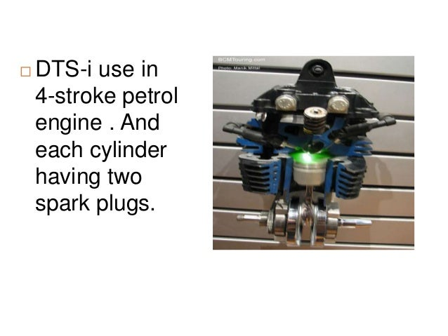 DTS-i use in 4-stroke petrol engine . And each cylinder having two spark plugs.
