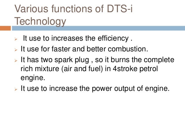 Various functions of DTS-i Technology  It use to increases the efficiency .  It use for faster and better combustion.  ...
