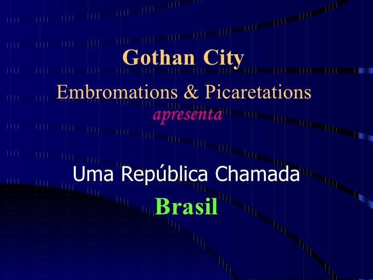 Gothan City   Embromations & Picaretations  apresenta Uma República Chamada Brasil