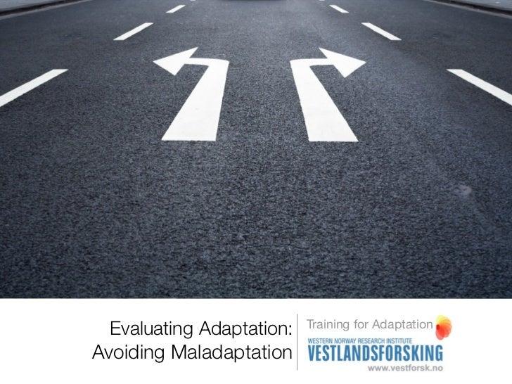 Training for Adaptation Evaluating Adaptation:Avoiding Maladaptation