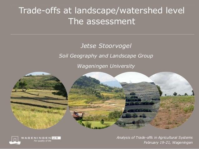 Trade-offs at landscape/watershed level            The assessment                Jetse Stoorvogel         Soil Geography a...