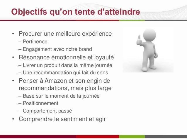 Objectifs qu'on tente d'atteindre • Procurer une meilleure expérience – Pertinence – Engagement avec notre brand  • Résona...