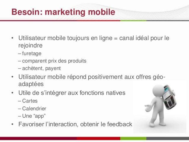 Besoin: marketing mobile • Utilisateur mobile toujours en ligne = canal idéal pour le rejoindre – furetage – comparent pri...