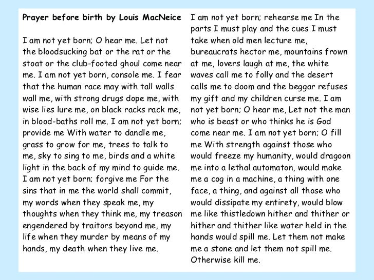 Prayer before birth by Louis MacNeice I am not yet born; O hear me. Let not the bloodsucking bat or the rat or the stoat o...