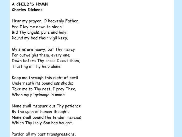 A CHILD'S HYMN Charles Dickens Hear my prayer, O heavenly Father, Ere I lay me down to sleep; Bid Thy angels, pure and hol...