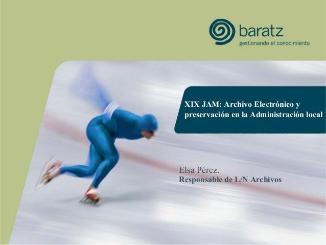 XIX JAM: Archivo Electrónico ypreservación en la Administración localElsa Pérez.Responsable de L/N Archivos
