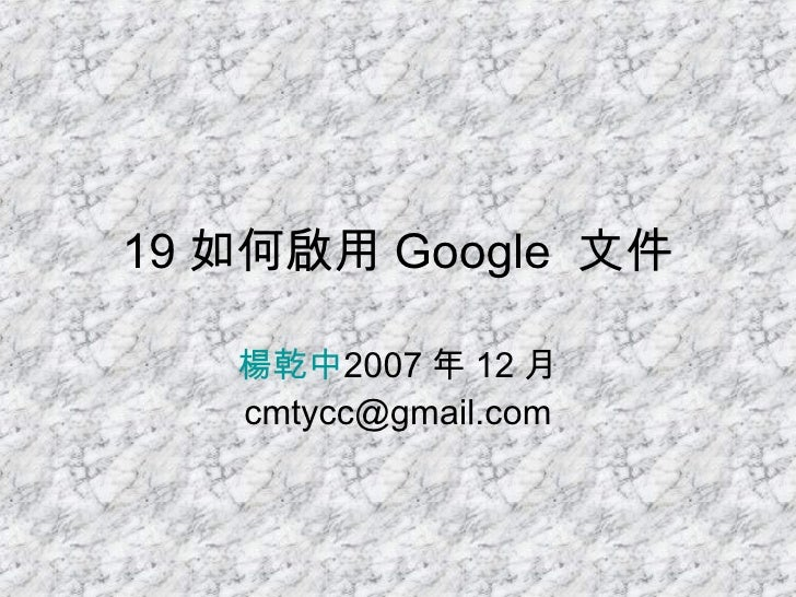 19 如何啟用 Google  文件 楊乾中 2007 年 12 月  [email_address]