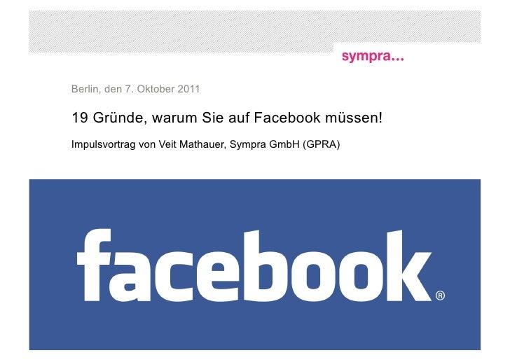 Berlin, den 7. Oktober 201119 Gründe, warum Sie auf Facebook müssen!Impulsvortrag von Veit Mathauer, Sympra GmbH (GPRA)1 |...