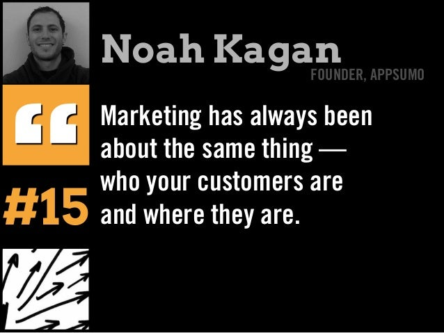 """Marketing has always been about the same thing — who your customers are and where they are. """" Noah KaganFOUNDER, APPSUMO #..."""