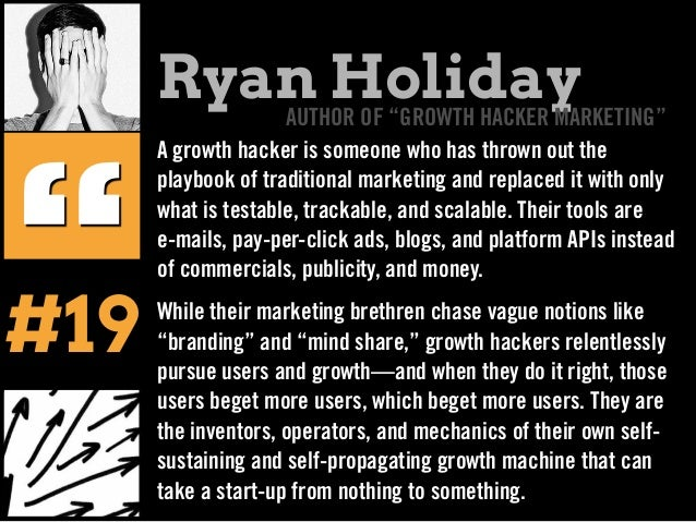A growth hacker is someone who has thrown out the playbook of traditional marketing and replaced it with only what is test...