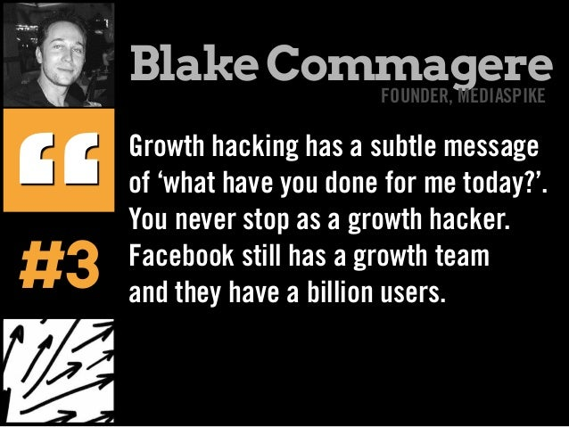 Growth hacking has a subtle message of 'what have you done for me today?'. You never stop as a growth hacker. Facebook sti...