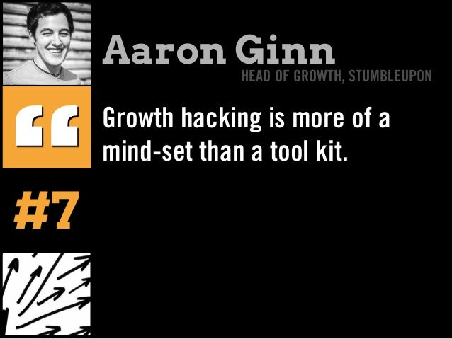 "Growth hacking is more of a mind-set than a tool kit. "" Aaron GinnHEAD OF GROWTH, STUMBLEUPON #7"