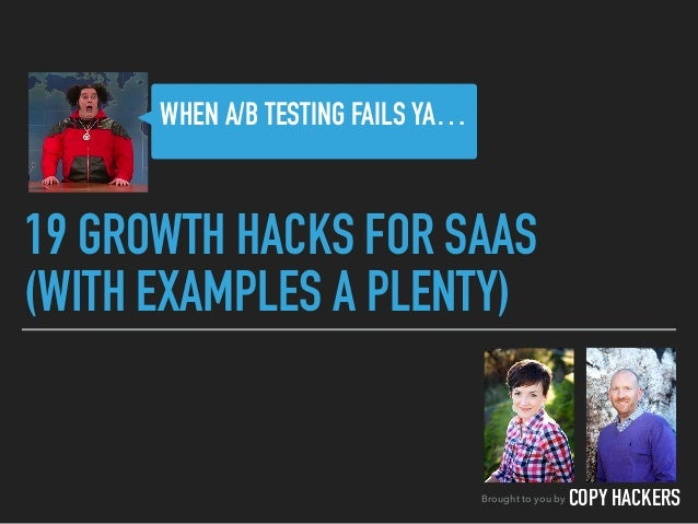 19 GROWTH HACKS FOR SAAS (WITH EXAMPLES A PLENTY) Brought to you by COPY HACKERS WHEN A/B TESTING FAILS YA…