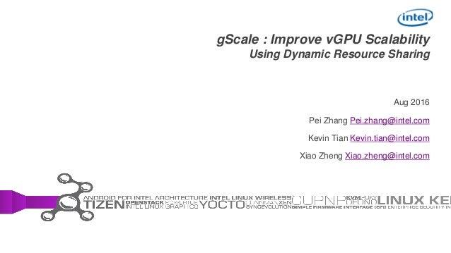 gScale : Improve vGPU Scalability Using Dynamic Resource Sharing Aug 2016 Pei Zhang Pei.zhang@intel.com Kevin Tian Kevin.t...