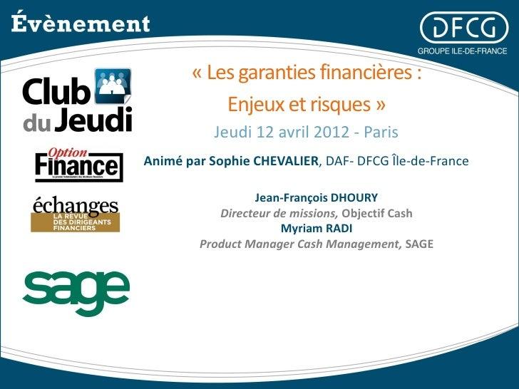 « Les garanties financières :           Enjeux et risques »           Jeudi 12 avril 2012 - ParisAnimé par Sophie CHEVALIE...