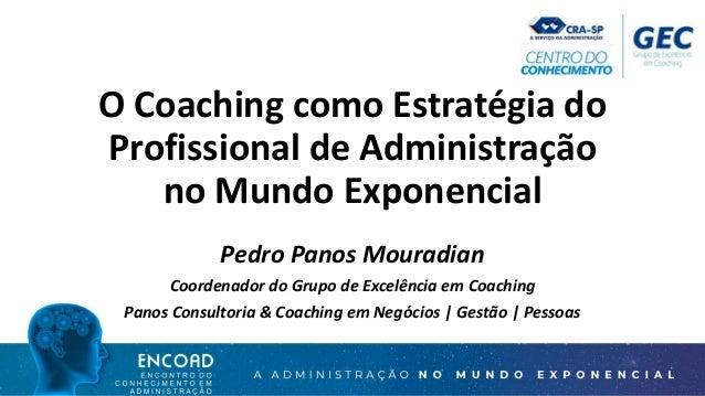 O Coaching como Estratégia do Profissional de Administração no Mundo Exponencial Pedro Panos Mouradian Coordenador do Grup...