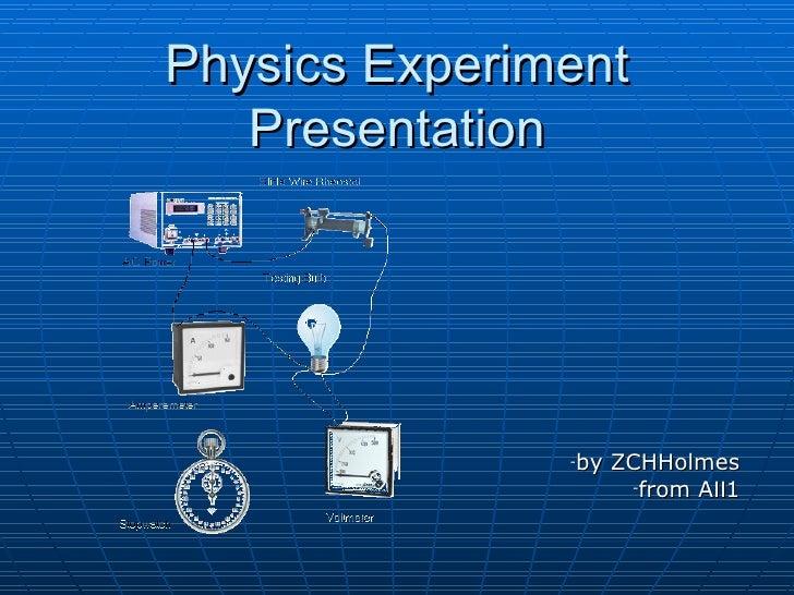 Physics Experiment Presentation <ul><li>by ZCHHolmes </li></ul><ul><li>from AⅡ1 </li></ul>