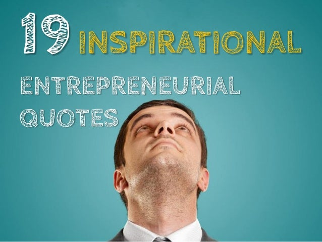 19 INSPIRATIONAL ENTREPRENEURIAL QUOTES Source:http://bookboon.com/