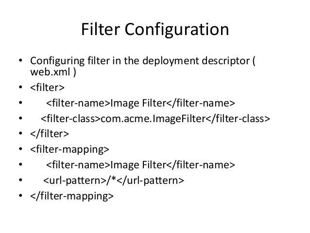Filter Configuration• Configuring filter in the deployment descriptor (web.xml )• <filter>• <filter-name>Image Filter</fil...
