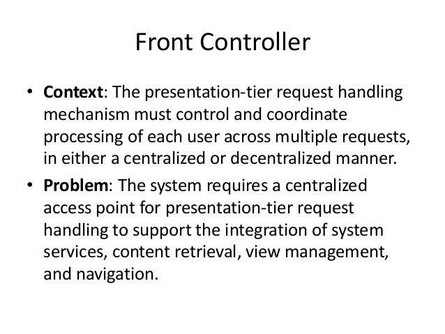 Front Controller• Context: The presentation-tier request handlingmechanism must control and coordinateprocessing of each u...