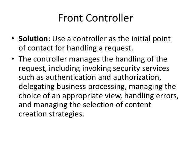 Front Controller• Solution: Use a controller as the initial pointof contact for handling a request.• The controller manage...