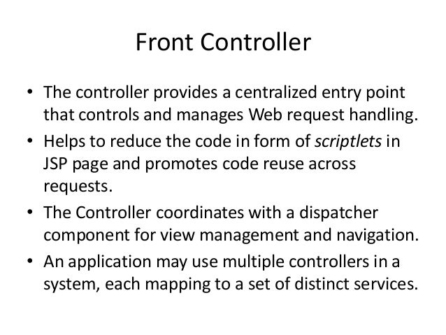 Front Controller• The controller provides a centralized entry pointthat controls and manages Web request handling.• Helps ...