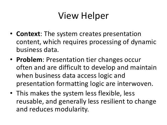 View Helper• Context: The system creates presentationcontent, which requires processing of dynamicbusiness data.• Problem:...