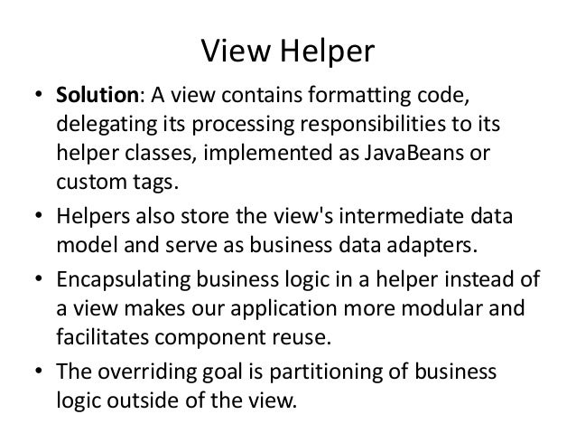 View Helper• Solution: A view contains formatting code,delegating its processing responsibilities to itshelper classes, im...