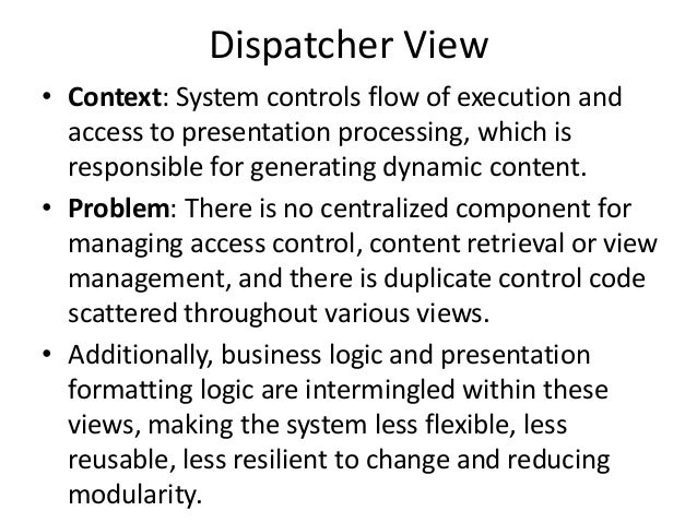 Dispatcher View• Context: System controls flow of execution andaccess to presentation processing, which isresponsible for ...