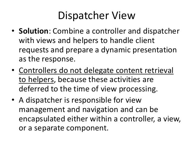 Dispatcher View• Solution: Combine a controller and dispatcherwith views and helpers to handle clientrequests and prepare ...