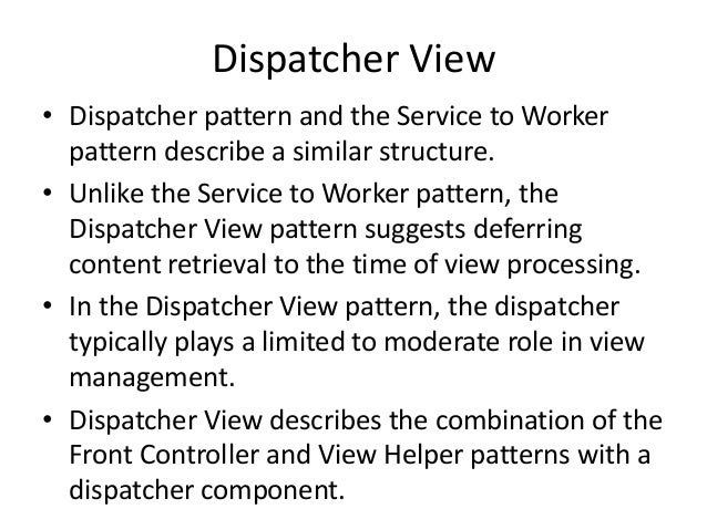 Dispatcher View• Dispatcher pattern and the Service to Workerpattern describe a similar structure.• Unlike the Service to ...