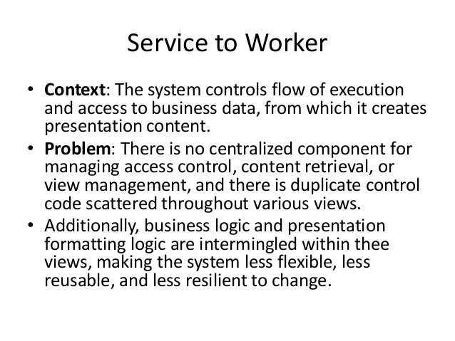 Service to Worker• Context: The system controls flow of executionand access to business data, from which it createspresent...