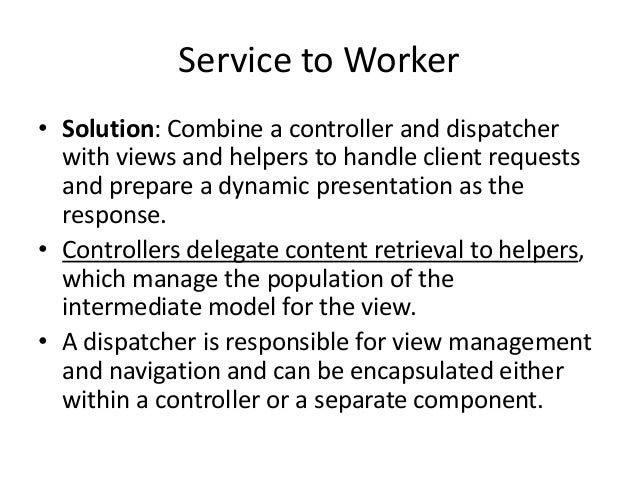 Service to Worker• Solution: Combine a controller and dispatcherwith views and helpers to handle client requestsand prepar...