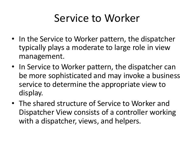 Service to Worker• In the Service to Worker pattern, the dispatchertypically plays a moderate to large role in viewmanagem...