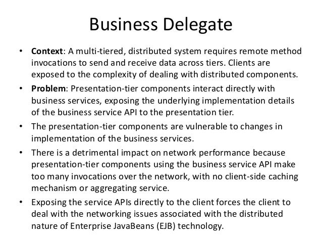 Business Delegate• Context: A multi-tiered, distributed system requires remote methodinvocations to send and receive data ...