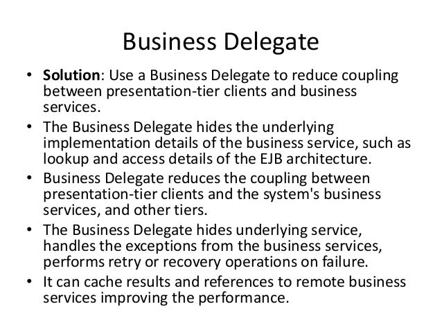 Business Delegate• Solution: Use a Business Delegate to reduce couplingbetween presentation-tier clients and businessservi...